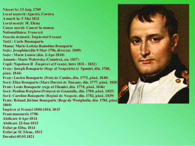 Născut la: 15 Aug. 1769  Locul naşterii: Ajaccio, Corsica  A murit la: 5 Mai 1821  Locul morţii: Sf. Elena  Cauza morţii: ...
