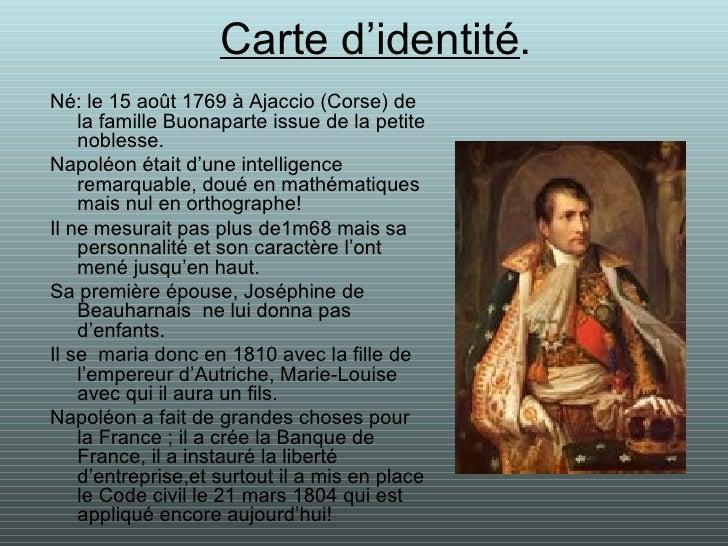 Carte d'identité . <ul><li>Né: le 15 août 1769 à Ajaccio (Corse) de la famille Buonaparte issue de la petite noblesse. </l...