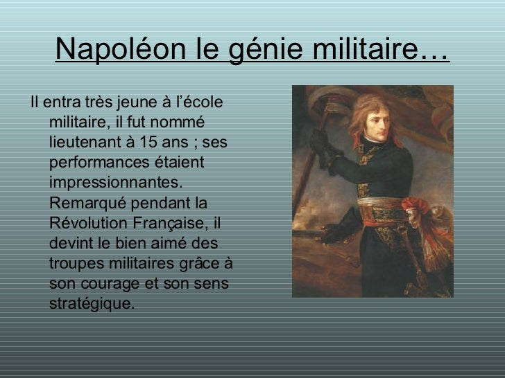 Napoléon le génie militaire… <ul><li>Il entra très jeune à l'école militaire, il fut nommé lieutenant à 15 ans ; ses perfo...