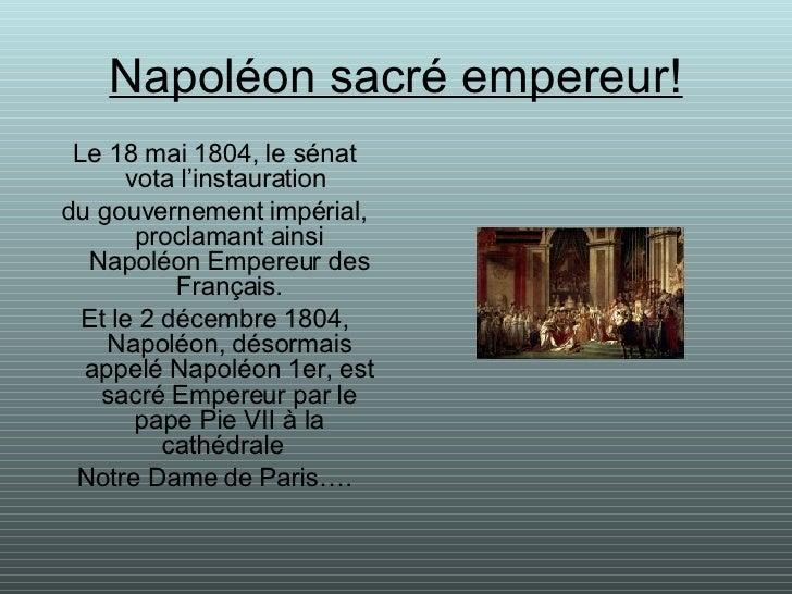 Napoléon sacré empereur! <ul><li>Le 18 mai 1804, le sénat vota l'instauration  </li></ul><ul><li>du gouvernement impérial,...