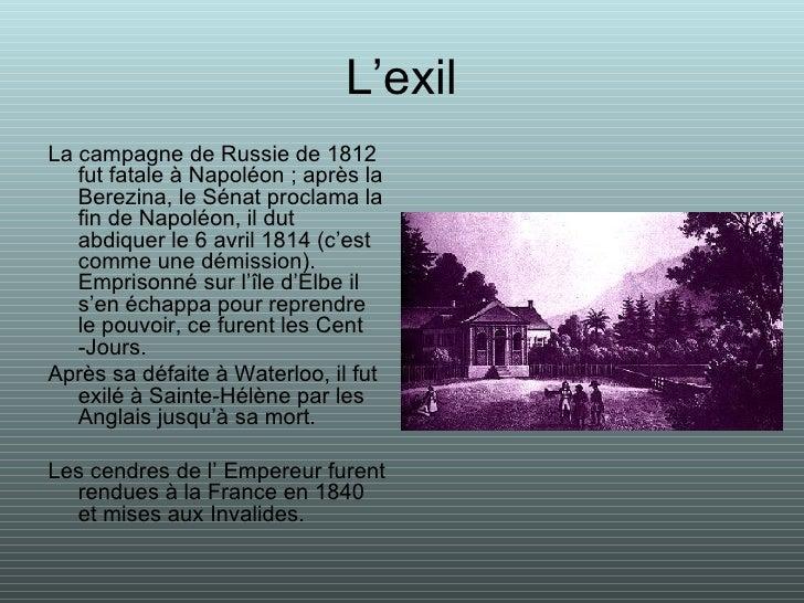 L'exil <ul><li>La campagne de Russie de 1812 fut fatale à Napoléon ; après la Berezina, le Sénat proclama la fin de Napolé...
