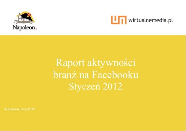 Raport aktywności                       branż na Facebooku                          Styczeń 2012Warszawa 6 luty 2012  1   ...
