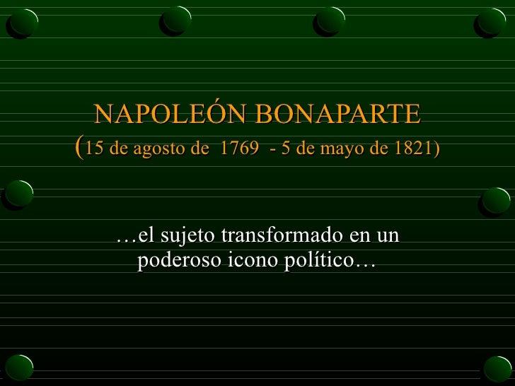 NAPOLEÓN BONAPARTE ( 15 de agosto de  1769 - 5 de mayo de 1821) …el sujeto transformado en un poderoso icono político…
