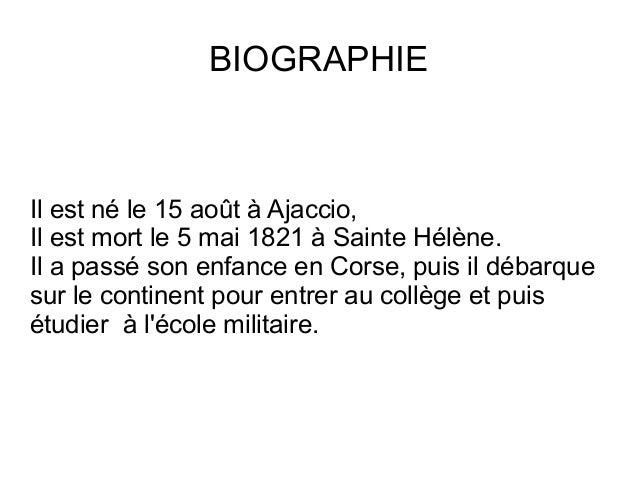 BIOGRAPHIE Il est né le 15 août à Ajaccio, Il est mort le 5 mai 1821 à Sainte Hélène. Il a passé son enfance en Corse, pui...