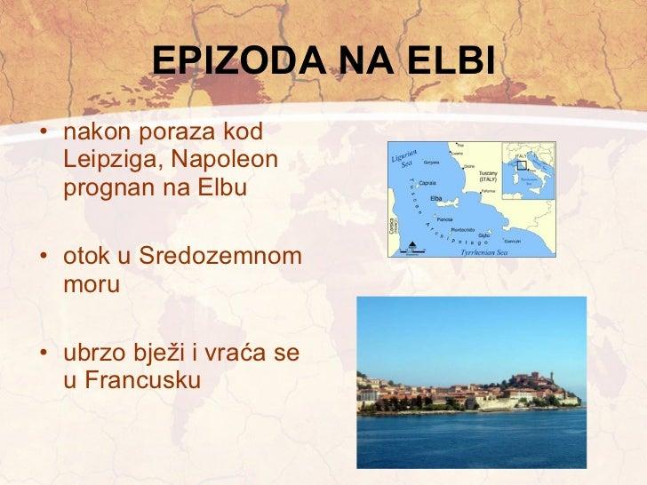 EPIZODA NA ELBI <ul><li>nakon poraza kod Leipziga, Napoleon prognan na Elbu </li></ul><ul><li>otok u Sredozemnom moru </li...