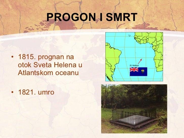 PROGON I SMRT <ul><li>1815. prognan na otok Sveta Helena u Atlantskom oceanu </li></ul><ul><li>1821. umro </li></ul>