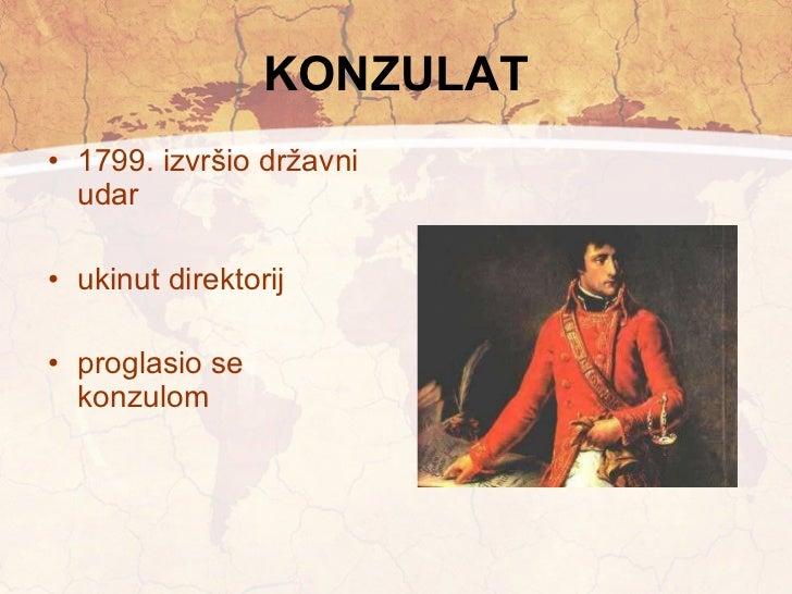 KONZULAT <ul><li>1799. izvršio državni udar </li></ul><ul><li>ukinut direktorij </li></ul><ul><li>proglasio se konzulom </...
