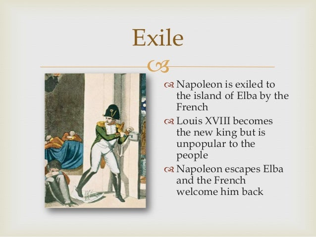 Exile   Napoleon is exiled to the island of Elba by the French  Louis XVIII becomes the new king but is unpopular to th...