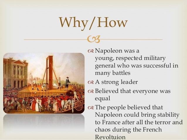 Why/How   Napoleon was a young, respected military general who was successful in many battles  A strong leader  Believ...