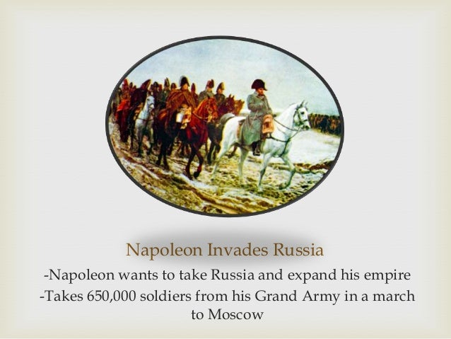 Napoleon Invades Russia -Napoleon wants to take Russia and expand his empire -Takes 650,000 soldiers from his Grand Army i...