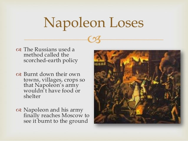 Napoleon Loses    The Russians used a method called the scorched-earth policy   Burnt down their own towns, villages, c...