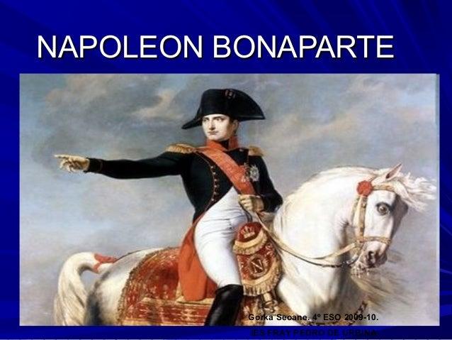 NAPOLEON BONAPARTE          Gorka Seoane. 4º ESO 2009-10.          IES FRAY PEDRO DE URBINA