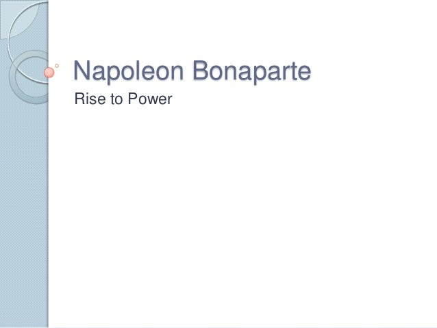 a look at napoleon bonapartes rise to power 1 napoleon: background and rise to power points to consider the french revolution was one of the most dramatic general, napoleon bonaparte, to power in france.