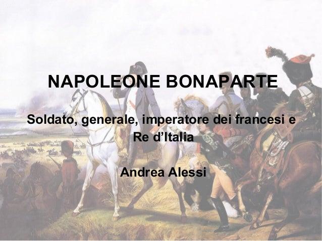 NAPOLEONE BONAPARTE Soldato, generale, imperatore dei francesi e Re d'Italia Andrea Alessi