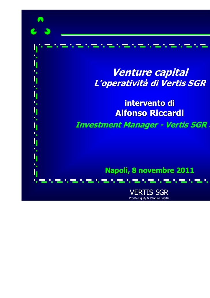 Venture capital    L'operatività di Vertis SGR           intervento di         Alfonso RiccardiInvestment Manager - Vertis...