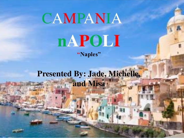 "CAMPANIA     nAPOLI           ""Naples""Presented By: Jade, Michelle,         and Misa"