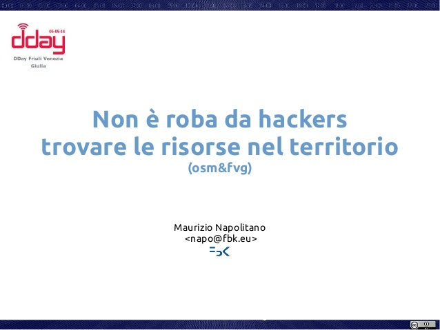 Non è roba da hackers trovare le risorse nel territorio (osm&fvg) Maurizio Napolitano <napo@fbk.eu>