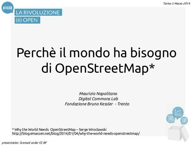 Torino 5 Marzo 2014  Perchè il mondo ha bisogno di OpenStreetMap* Maurizio Napolitano Digital Commons Lab Fondazione Bruno...