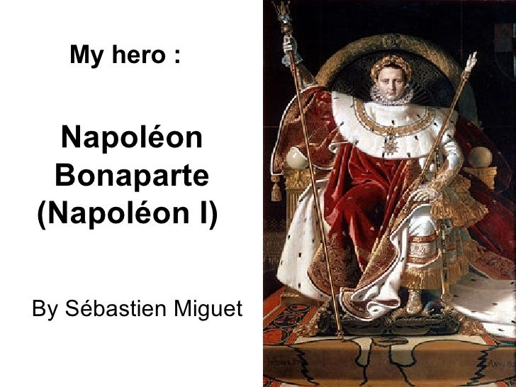 Napoléon Bonaparte (Napoléon I)   By Sébastien Miguet My hero :