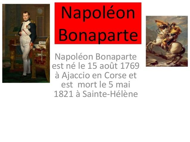 Napoléon Bonaparte Napoléon Bonaparte est né le 15 août 1769 à Ajaccio en Corse et est mort le 5 mai 1821 à Sainte-Hélène