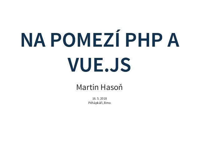 NA POMEZÍ PHP ANA POMEZÍ PHP A VUE.JSVUE.JS Martin Hasoň 16. 5. 2018 Péhápkáři, Brno