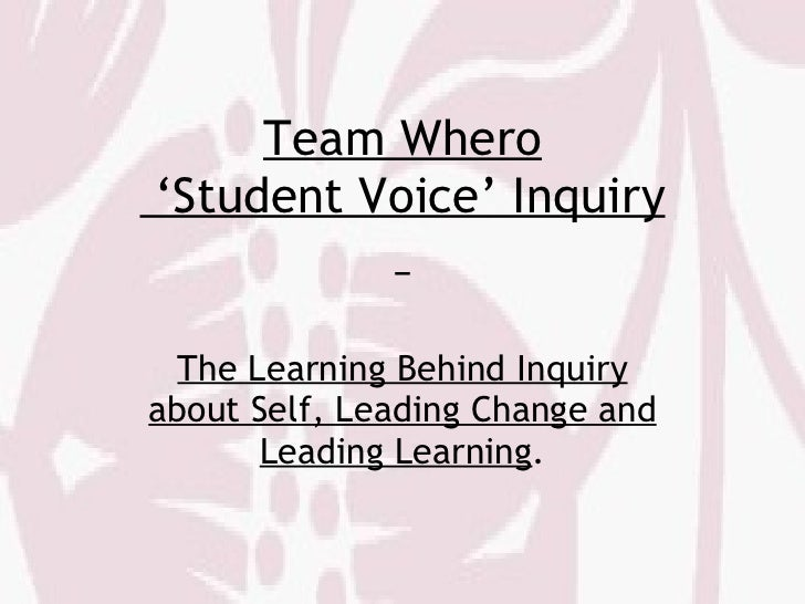 Team Whero  'Student Voice' Inquiry   The Learning Behind Inquiry about Self, Leading Change and Leading Learning .