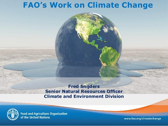 FAO's Work on Climate Change Fred Snijders Senior Natural Resources Officer Climate and Environment Division