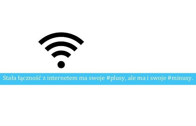 Stała łączność z internetem ma swoje #plusy, ale ma i swoje #minusy.
