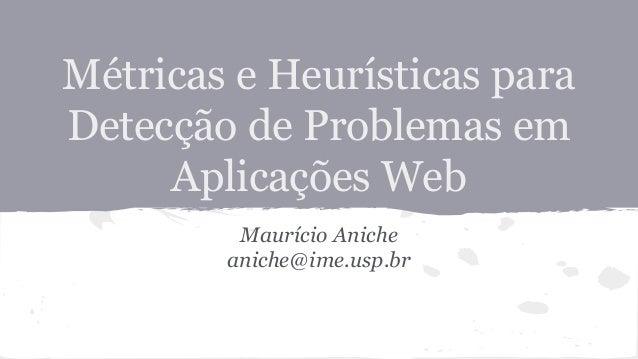 Métricas e Heurísticas para  Detecção de Problemas em  Aplicações Web  Maurício Aniche  aniche@ime.usp.br