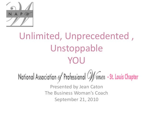 Unlimited, Unprecedented , Unstoppable YOU Presented by Jean Caton The Business Woman's Coach September 21, 2010
