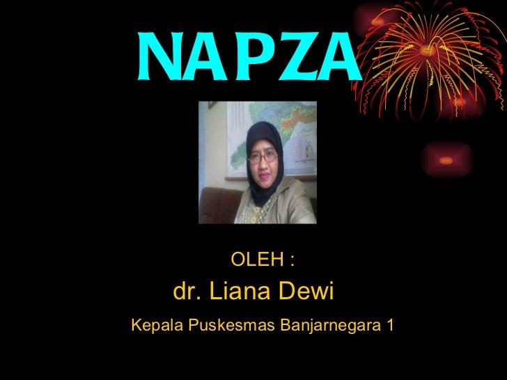 NAPZA <ul><li>OLEH : </li></ul><ul><li>d r. Liana Dewi </li></ul><ul><li>Kepala Puskesmas Banjarnegara 1 </li></ul>