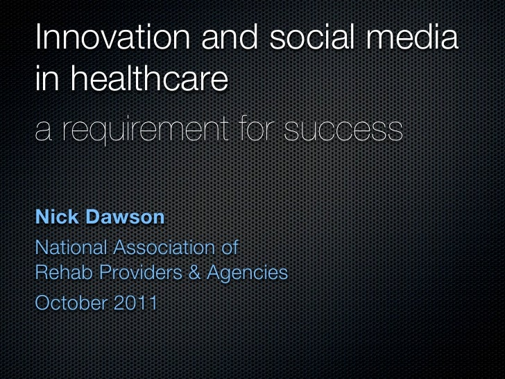 Innovation and social mediain healthcarea requirement for successNick DawsonNational Association ofRehab Providers & Agenc...