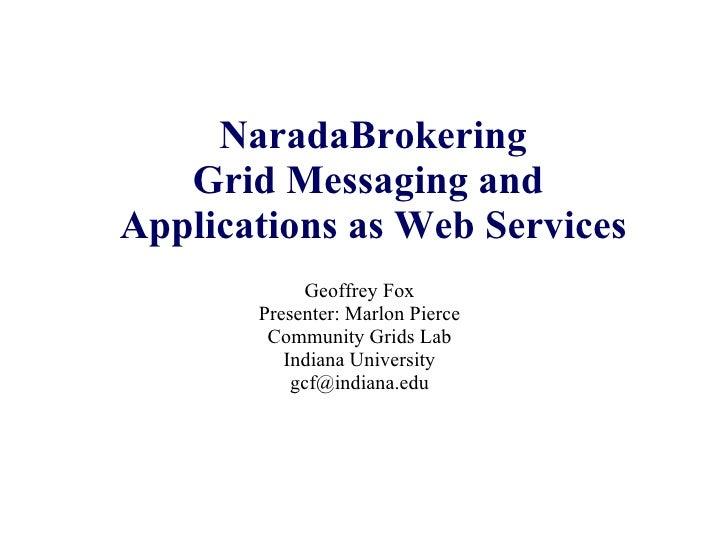 NaradaBrokering Grid Messaging and  Applications as Web Services Geoffrey Fox Presenter: Marlon Pierce Community Grids Lab...