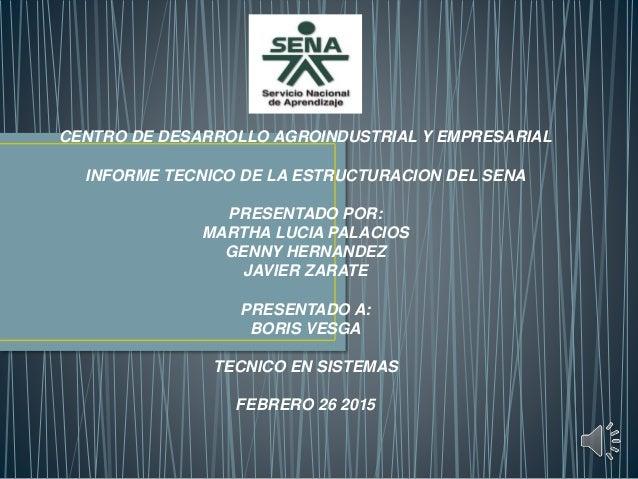 CENTRO DE DESARROLLO AGROINDUSTRIAL Y EMPRESARIAL INFORME TECNICO DE LA ESTRUCTURACION DEL SENA PRESENTADO POR: MARTHA LUC...