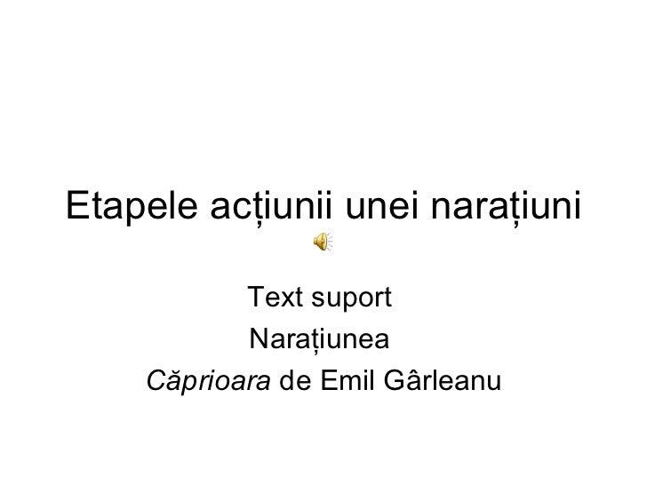 Etapele acţiunii unei naraţiuni           Text suport           Naraţiunea    Căprioara de Emil Gârleanu