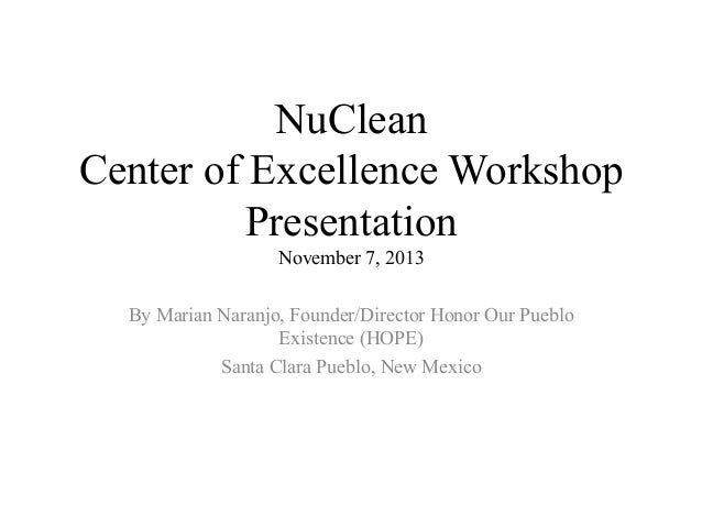 NuClean Center of Excellence Workshop Presentation November 7, 2013 By Marian Naranjo, Founder/Director Honor Our Pueblo E...