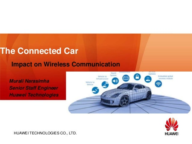 HUAWEI TECHNOLOGIES CO., LTD. The Connected Car Impact on Wireless Communication Murali Narasimha Senior Staff Engineer Hu...