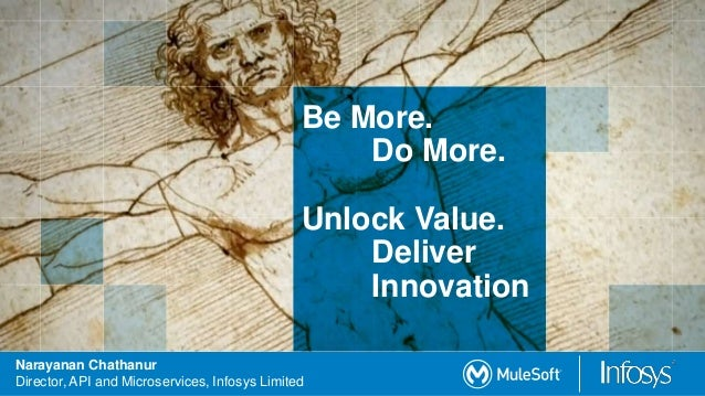 Narayanan Chathanur Director, API and Microservices, Infosys Limited Be More. Do More. Unlock Value. Deliver Innovation