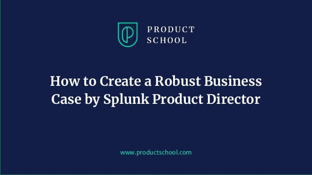 www.productschool.com How to Create a Robust Business Case by Splunk Product Director