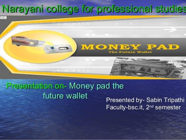 Narayani college for professional studies  Presentation on- Money pad the future wallet Presented by- Sabin Tripathi Facul...