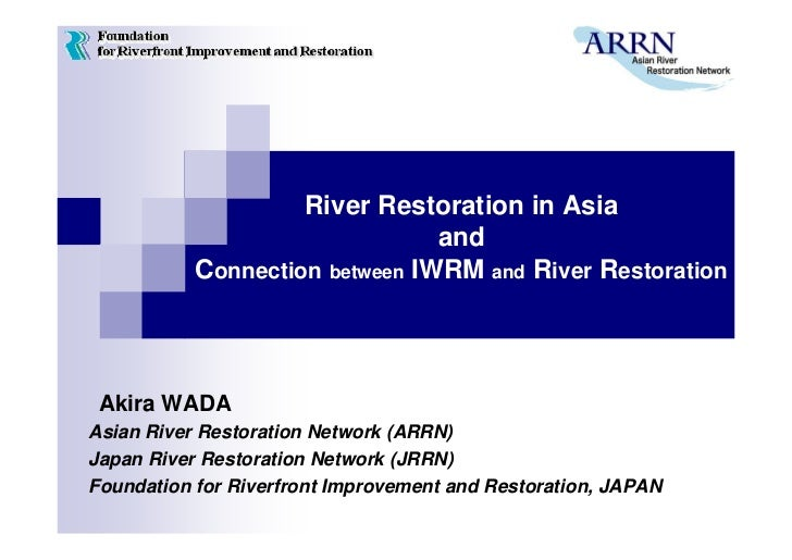 River Restoration in Asia                                and           Connection between IWRM and River Restoration Akira...