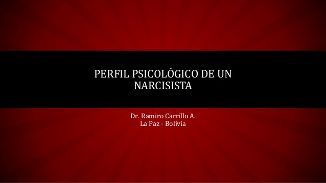 PERFIL PSICOLÓGICO DE UN NARCISISTA Dr. Ramiro Carrillo A. La Paz - Bolivia