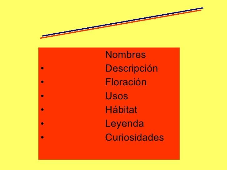 <ul><li>Nombres </li></ul><ul><li>Descripción  </li></ul><ul><li>Floración </li></ul><ul><li>Usos </li></ul><ul><li>Hábita...