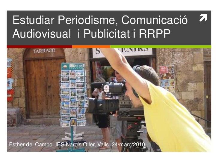 Estudiar Periodisme, Comunicació Audiovisual  i Publicitat i RRPP<br />Esther del Campo. IES Narcís Oller, Valls. 24/març/...