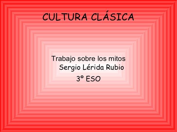 CULTURA CLÁSICA Trabajo sobre los mitos Sergio Lérida Rubio 3º ESO
