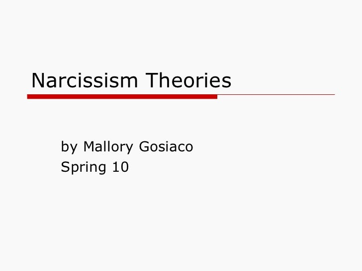Narcissism Theories by Mallory Gosiaco Spring 10