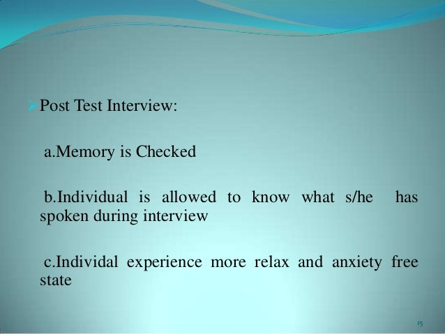 Post Test Interview:a.Memory is Checkedb.Individual is allowed to know what s/he hasspoken during interviewc.Individal ex...