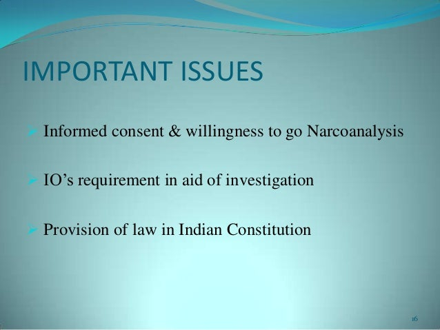 IMPORTANT ISSUES Informed consent & willingness to go Narcoanalysis IO's requirement in aid of investigation Provision ...