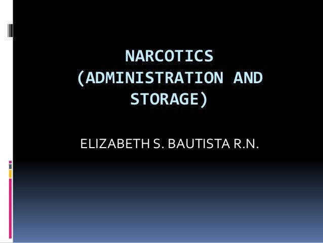 NARCOTICS (ADMINISTRATION AND STORAGE) ELIZABETH S. BAUTISTA R.N.