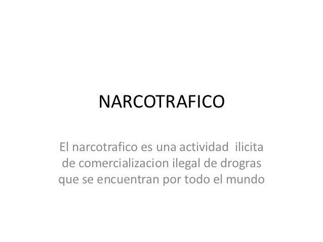 NARCOTRAFICOEl narcotrafico es una actividad ilicita de comercializacion ilegal de drograsque se encuentran por todo el mu...